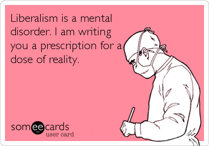 Liberalism is a mental disorder. I am writing you a prescription for a dose of reality.