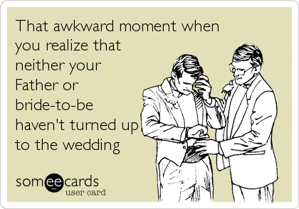 That awkward moment when you realize that neither your Father or bride-to-be haven't turned up to the wedding