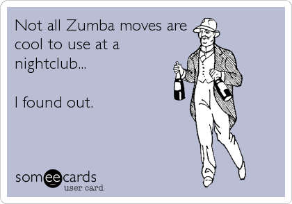 Not all Zumba moves are cool to use at a nightclub...   I found out.