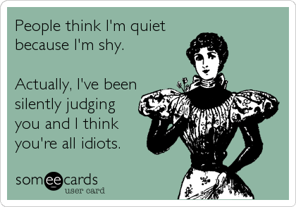 People think I'm quiet because I'm shy.  Actually, I've been silently judging you and I think you're all idiots.