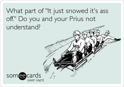 "What part of ""It just snowed it's ass off."" Do you and your Prius not understand?"