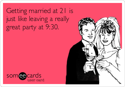 Getting married at 21 is just like leaving a really great party at 9:30.