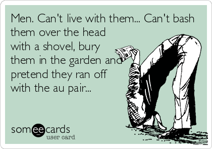 Men. Can't live with them... Can't bash them over the head with a shovel, bury them in the garden and pretend they ran off with the au pair...