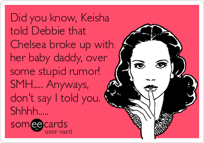 Did you know, Keisha told Debbie that Chelsea broke up with her baby daddy, over some stupid rumor! SMH..... Anyways, don't say I told you. Shhhh.....