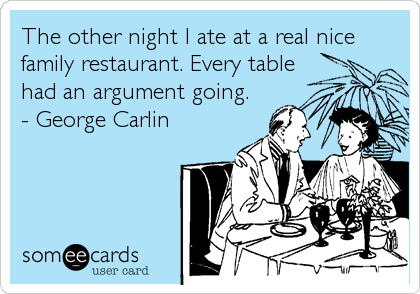 The other night I ate at a real nice family restaurant. Every table had an argument going. - George Carlin