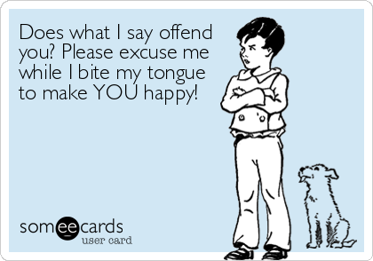 Does what I say offend you? Please excuse me while I bite my tongue to make YOU happy!