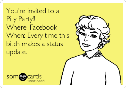 You're invited to a  Pity Party!! Where: Facebook When: Every time this bitch makes a status update.