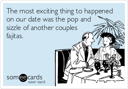 The most exciting thing to happened on our date was the pop and sizzle of another couples fajitas.