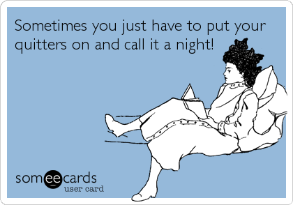Sometimes you just have to put your quitters on and call it a night!