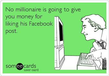 No millionaire is going to give you money for liking his Facebook  post.