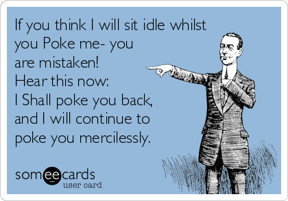 If you think I will sit idle whilst you Poke me- you are mistaken!  Hear this now: I Shall poke you back,  and I will continue to  poke you mercilessly.
