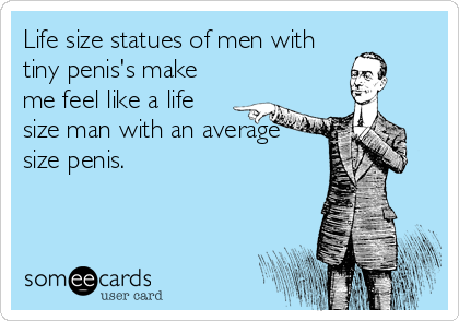 Life size statues of men with tiny penis's make me feel like a life size man with an average  size penis.