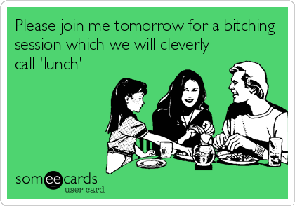 Please join me tomorrow for a bitching session which we will cleverly call 'lunch'