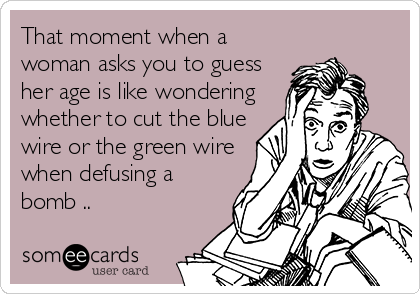 That moment when a woman asks you to guess her age is like wondering whether to cut the blue wire or the green wire when defusing a bomb ..
