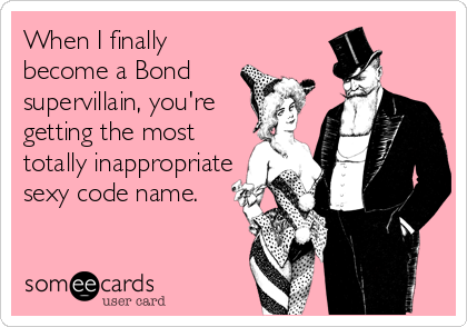 When I finally become a Bond supervillain, you're getting the most totally inappropriate sexy code name.