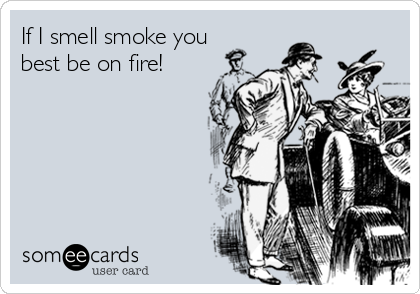 If I smell smoke you best be on fire!