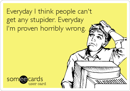 Everyday I think people can't get any stupider. Everyday I'm proven horribly wrong.