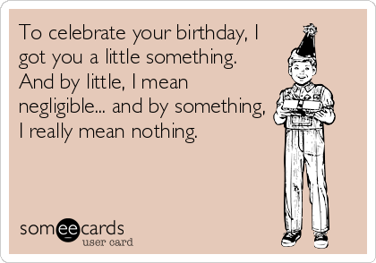 To celebrate your birthday, I got you a little something. And by little, I mean negligible... and by something, I really mean nothing.
