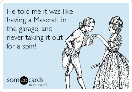 He told me it was like having a Maserati in the garage, and never taking it out for a spin!
