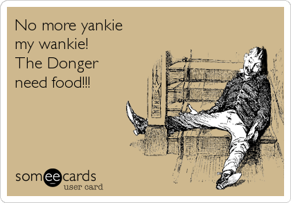 No more yankie my wankie! The Donger need food!!!