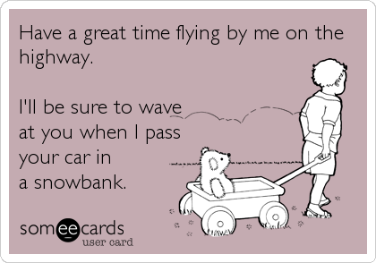 Have a great time flying by me on the highway.  I'll be sure to wave  at you when I pass your car in  a snowbank.