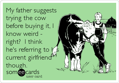 My father suggests trying the cow before buying it, I know weird - right?  I think he's referring to his current girlfriend though.
