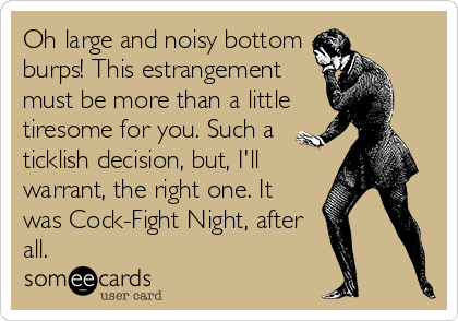 Oh large and noisy bottom burps! This estrangement must be more than a little tiresome for you. Such a ticklish decision, but, I'll warrant, the right one. It was Cock-Fight Night, after all.