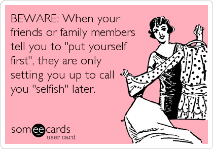 """BEWARE: When your friends or family members tell you to """"put yourself first"""", they are only setting you up to call you """"selfish"""" later."""