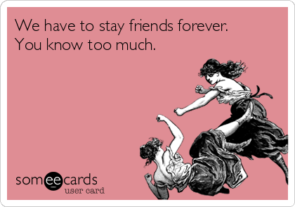 We have to stay friends forever. You know too much.