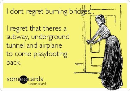 I dont regret burning bridges...  I regret that theres a subway, underground tunnel and airplane to come pissyfooting back.