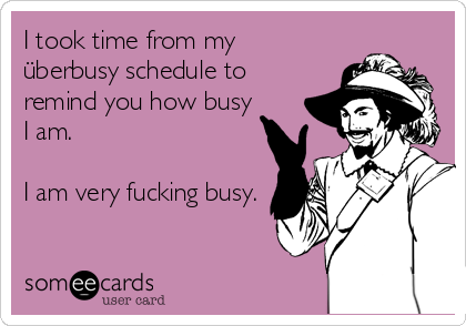 I took time from my überbusy schedule to remind you how busy I am.  I am very fucking busy.