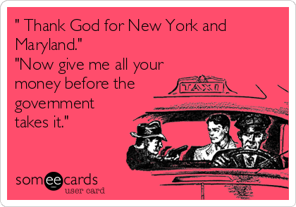 """"""" Thank God for New York and Maryland."""" """"Now give me all your money before the government takes it."""""""