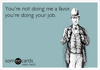 You're not doing me a favor, you're doing your job.