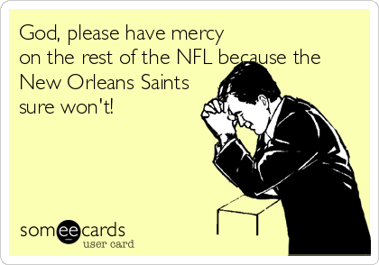 God, please have mercy on the rest of the NFL because the New Orleans Saints sure won't!