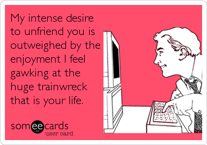 My intense desire to unfriend you is  outweighed by the  enjoyment I feel  gawking at the  huge trainwreck that is your life.