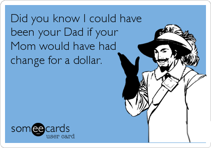 Did you know I could have been your Dad if your Mom would have had change for a dollar.