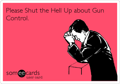 Please Shut the Hell Up about Gun Control.