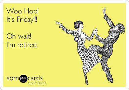 Woo Hoo!  It's Friday!!!  Oh wait! I'm retired.