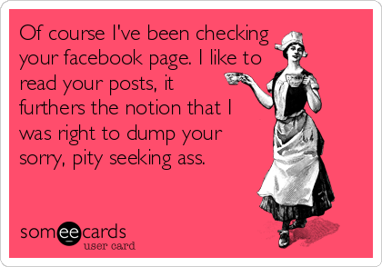 Of course I've been checking  your facebook page. I like to read your posts, it furthers the notion that I was right to dump your sorry, pity%