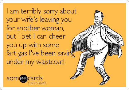 I am terribly sorry about your wife's leaving you for