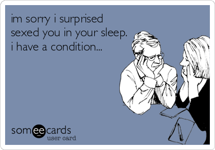 im sorry i surprised sexed you in your sleep. i have a condition...