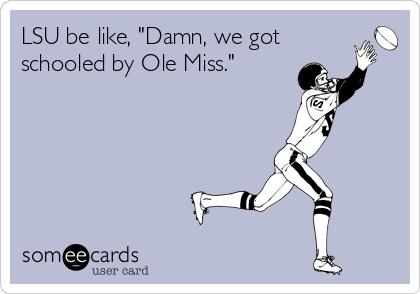 "LSU be like, ""Damn, we got schooled by Ole Miss."""