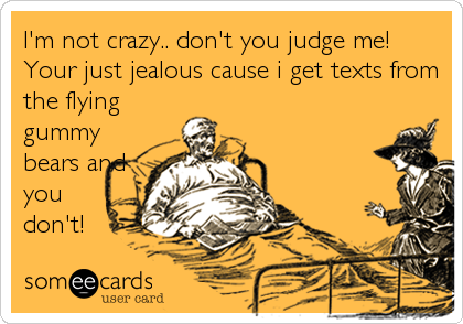 I'm not crazy.. don't you judge me! Your just jealous cause i get texts from the flying gummy bears and you don't!