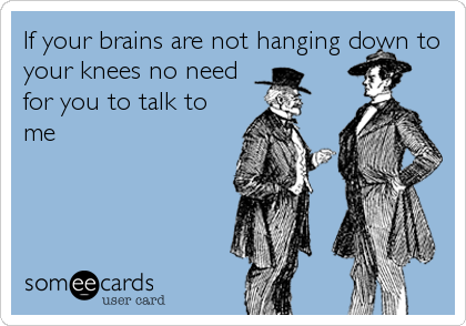 If your brains are not hanging down to your knees no need for you to talk to me