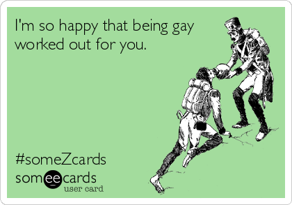 I'm so happy that being gay worked out for you.      #someZcards