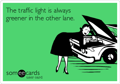 The traffic light is always greener in the other lane.