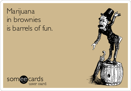 Marijuana  in brownies  is barrels of fun.
