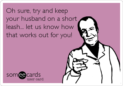 Oh sure, try and keep your husband on a short leash... let us know how that works out for you!