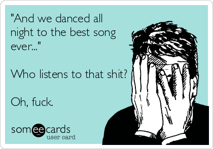 """""""And we danced all night to the best song ever...""""   Who listens to that shit?  Oh, fuck."""