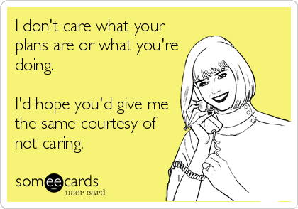 I don't care what your plans are or what you're doing.  I'd hope you'd give me the same courtesy of not caring.